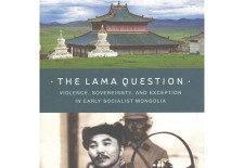 """The Lama Question: Violence, Sovereignty, and Exception in Early Socialist Mongolia"" By Christopher Kaplonski"
